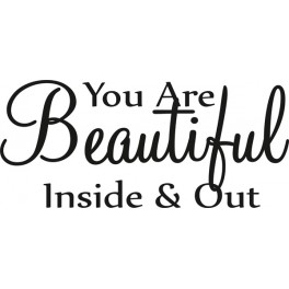 You are beautiful inside & out
